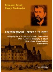 Częstochowski lekarz i filozof. Osiągnięcia w dziedzinie sztuki lekarskiej oraz filozofia medycyny i etyka Władysława Biegańskiego (1857–1917)