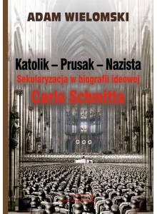Katolik - Prusak - Nazista. Sekularyzacja w biografii ideowej Carla Schmitta (Ebook)