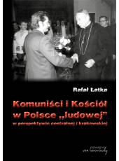 Komuniści i Kościół w Polsce ludowej w perspektywie centralnej i krakowskiej