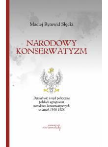 Narodowy konserwatyzm. Działalność i myśl polityczna polskich ugrupowań narodowo-konserwatywnych w latach 1918-1928