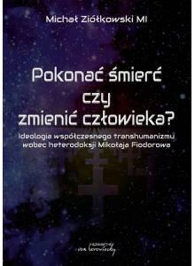 Pokonać śmierć czy zmienić człowieka? Ideologia współczesnego transhumanizmu wobec heterodoksji Mikołaja Fiodorowa