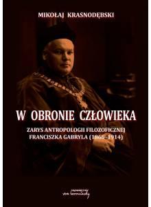 W obronie człowieka. Zarys antropologii filozoficznej Franciszka Gabryla (1866 - 1914) (Ebook)(PDF)