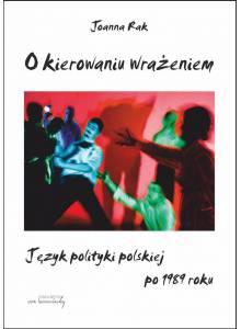 O kierowaniu wrażeniem ·  Język polityki polskiej po 1989 roku