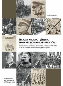"""Żelazny krok potężnych, zdyscyplinowanych szeregów… ·  Oblicze ideowo-polityczne środowiska """"Zaczynu"""" (1936-1939). Studium z dziejów myśli politycznej piłsudczyków."""